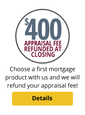 Choose a first mortgage product with us and we will refund your appraisal fee!